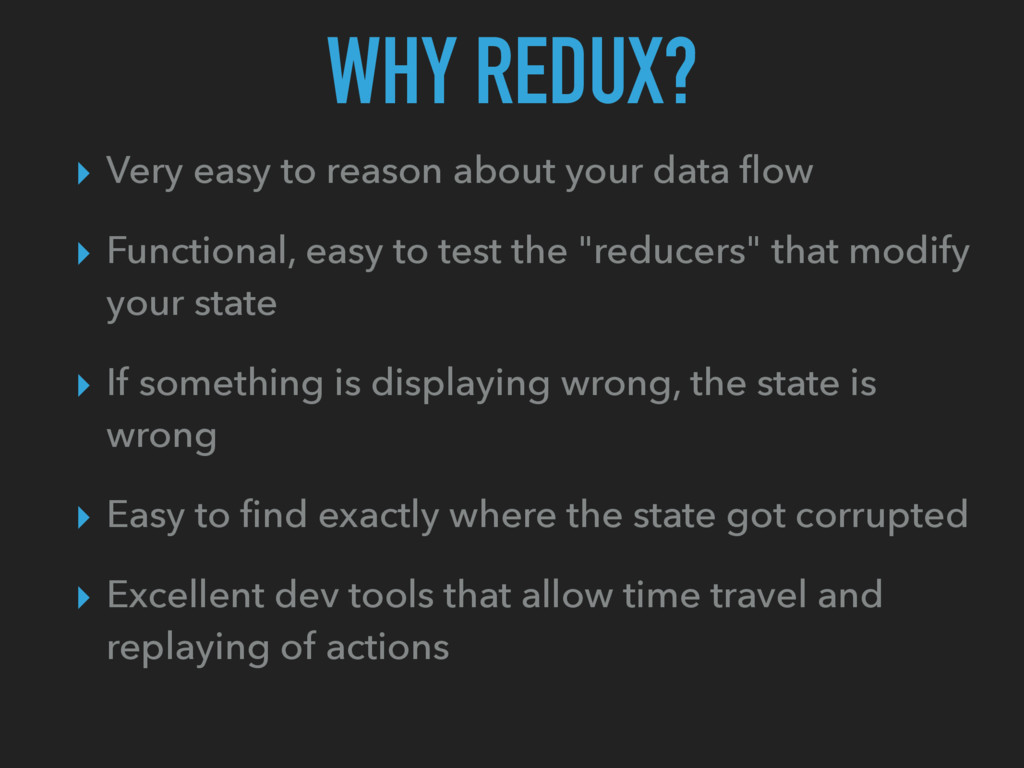 WHY REDUX? ▸ Very easy to reason about your dat...