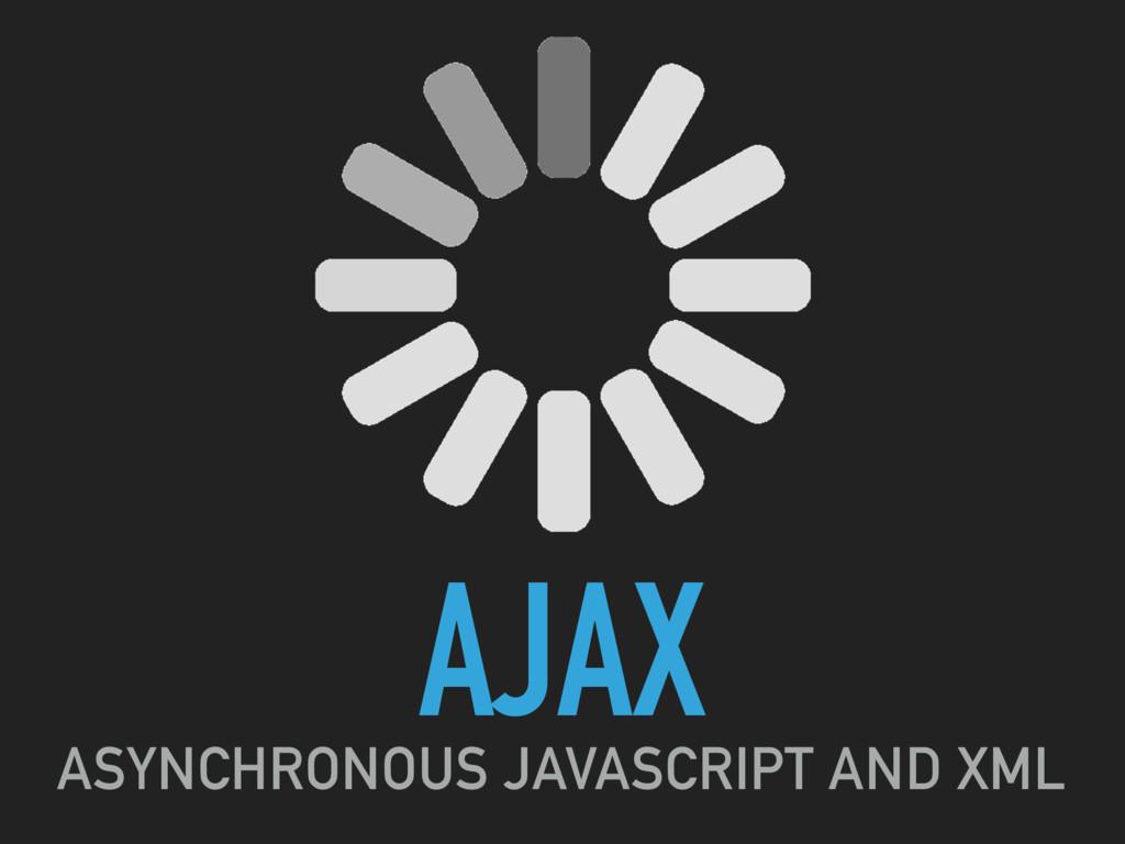 AJAX ASYNCHRONOUS JAVASCRIPT AND XML