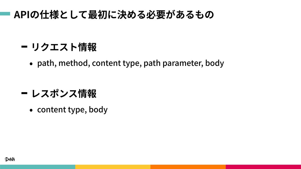 APIの仕様として最初に決める必要があるもの リクエスト情報 • path, method, ...
