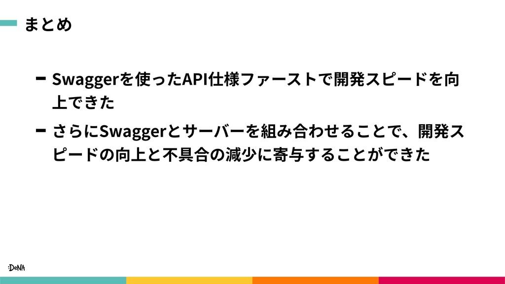 まとめ Swaggerを使ったAPI仕様ファーストで開発スピードを向 上できた さらにSwag...