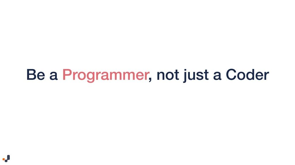 Be a Programmer, not just a Coder