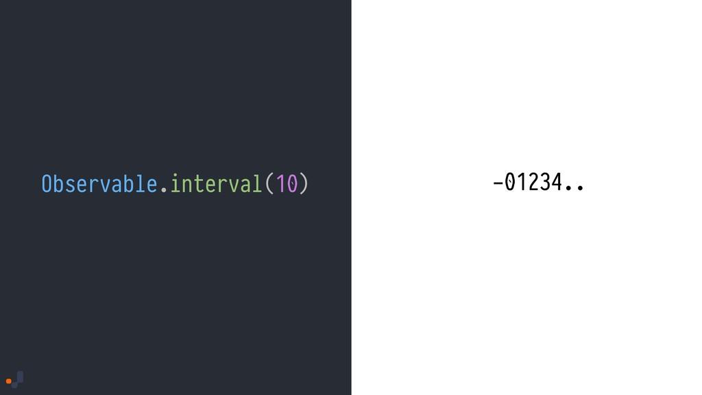 Observable.interval(10) - -012 -01 -0 -0123 -01...