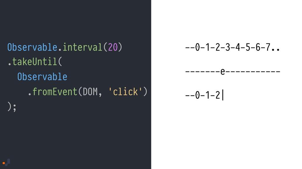 Observable.interval(20) --0-1-2-3-4-5-6-7.. ---...