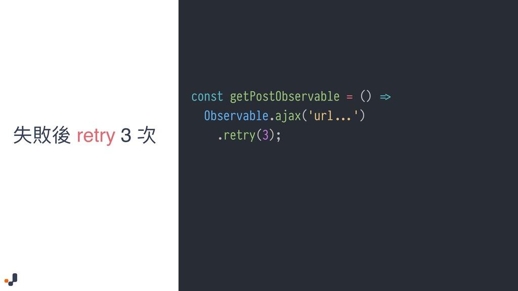 ०硻盅 retry 3 稞 const getPostObservable = () !=> ...