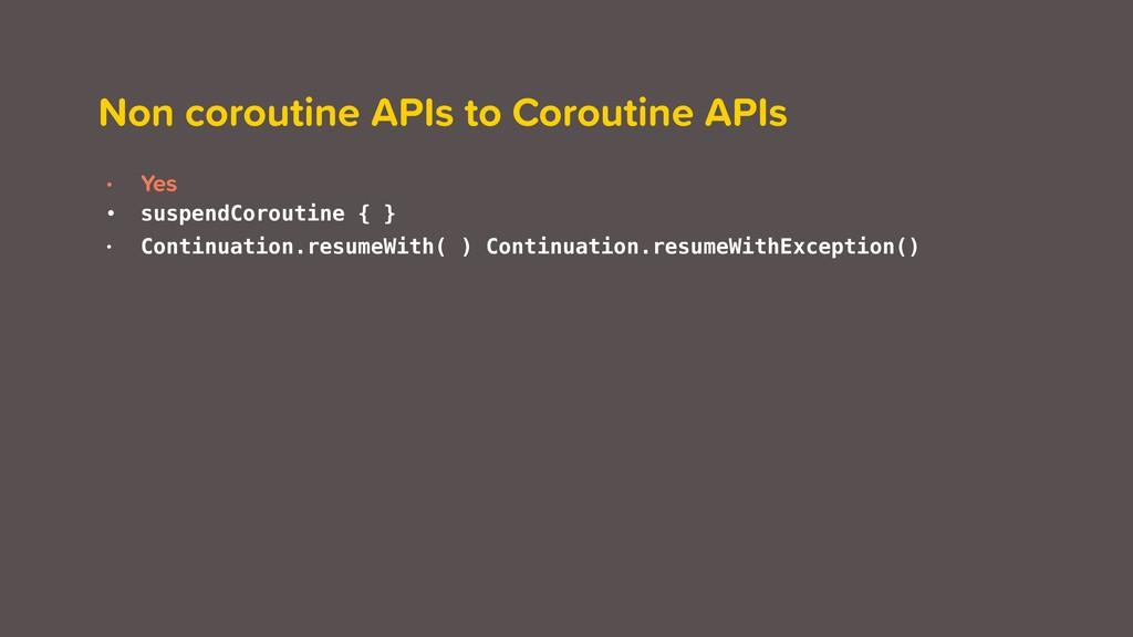 Non coroutine APIs to Coroutine APIs • Yes • su...