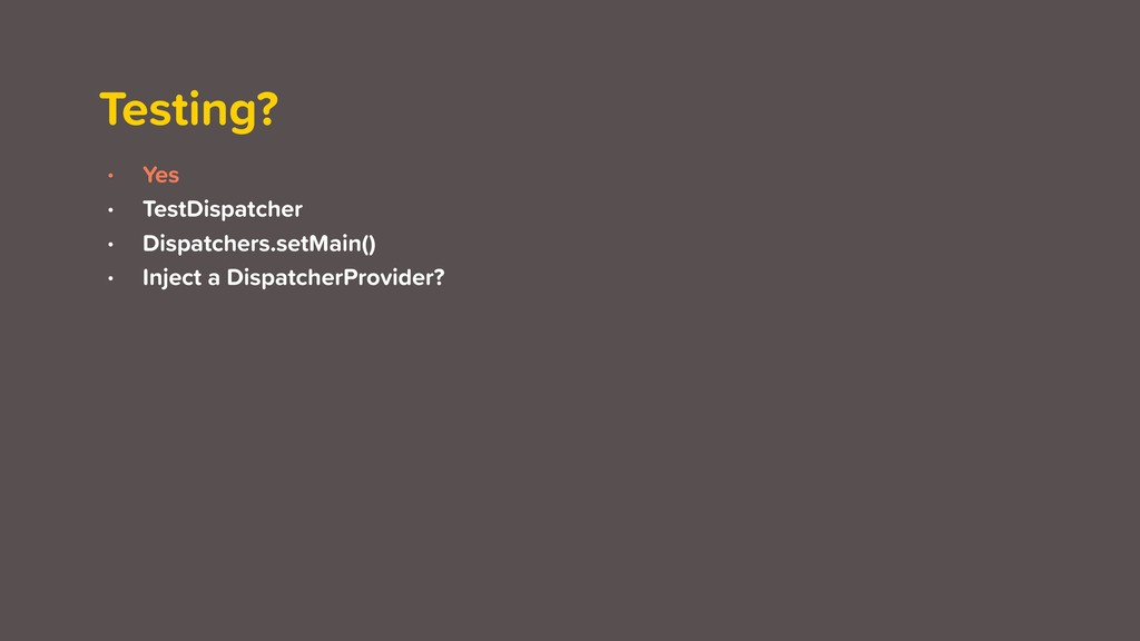 Testing? • Yes • TestDispatcher • Dispatchers.s...