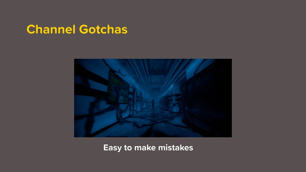 Channel Gotchas Easy to make mistakes