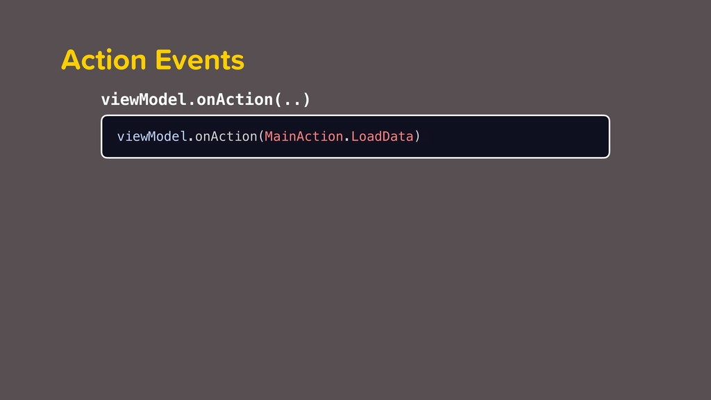 Action Events viewModel.onAction(MainAction.Loa...