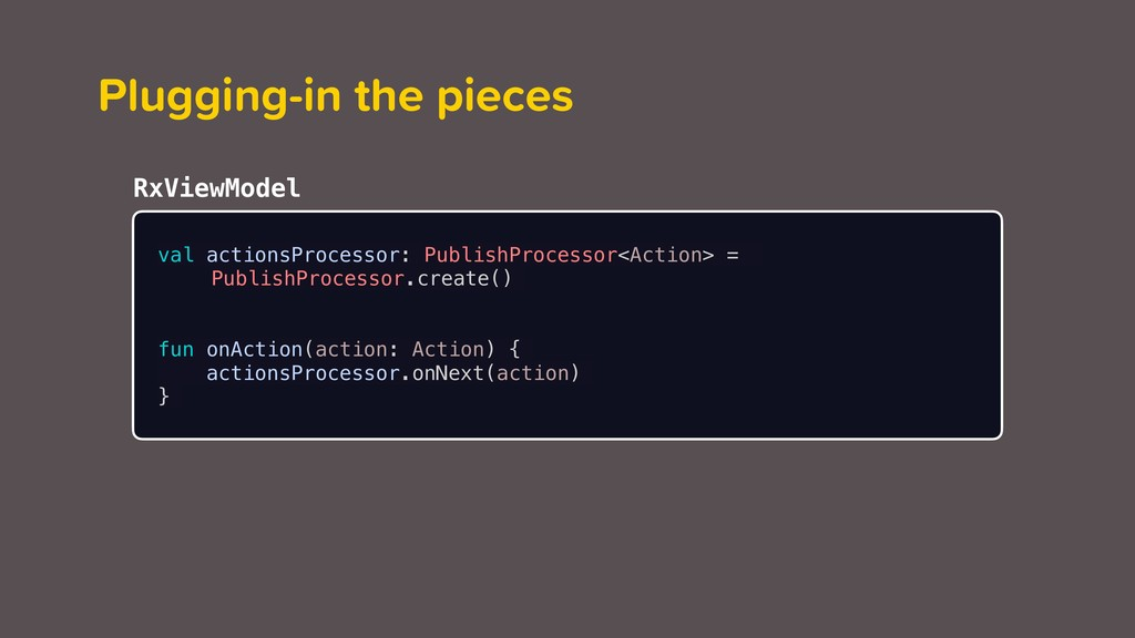 RxViewModel Plugging-in the pieces val actionsP...