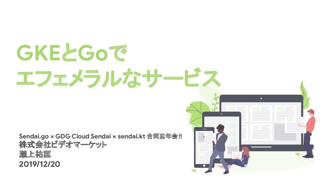 GKEとGoで エフェメラルなサービス Sendai.go × GDG Cloud Senda...