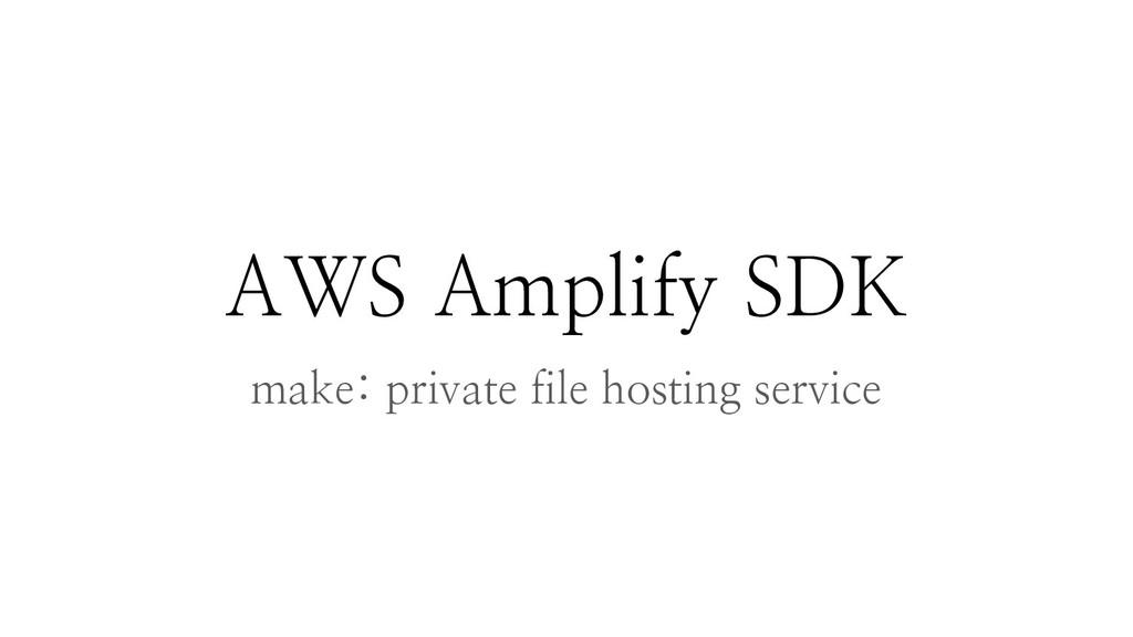 AWS Amplify SDK make: private file hosting serv...