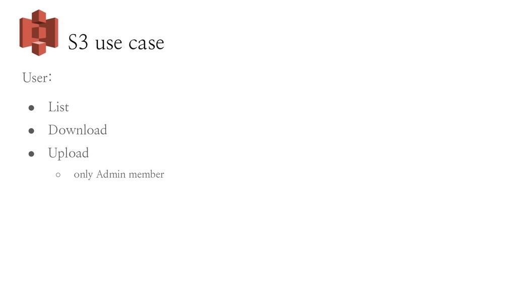 S3 use case User: ● List ● Download ● Upload ○ ...