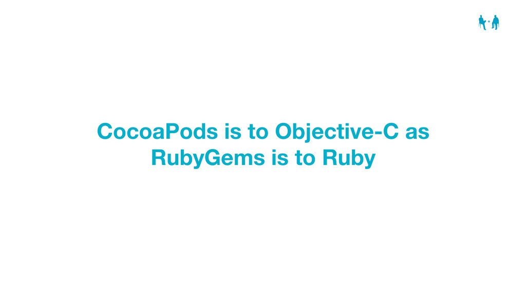 CocoaPods is to Objective-C as RubyGems is to R...