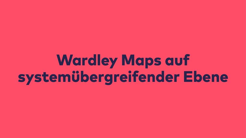 Wardley Maps auf systemübergreifender Ebene