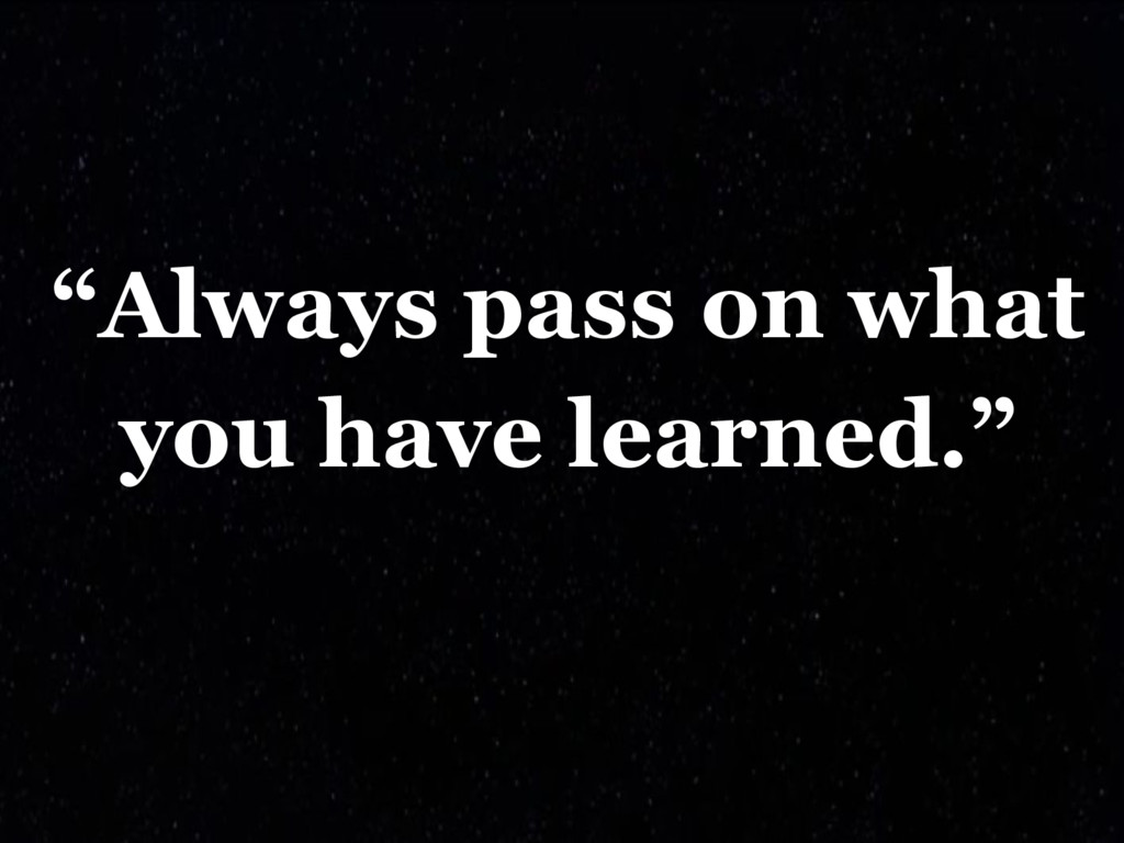 """""""Always pass on what you have learned."""""""