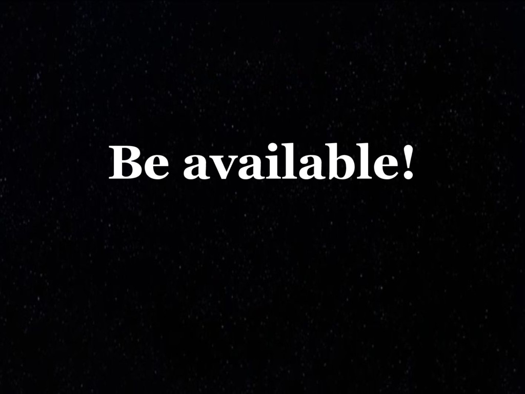 Be available!