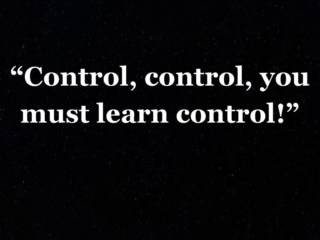 """""""Control, control, you must learn control!"""""""