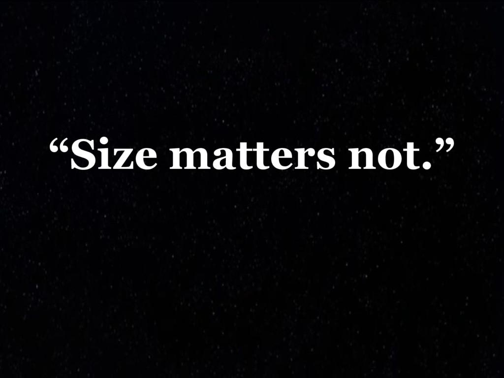 """Size matters not."""