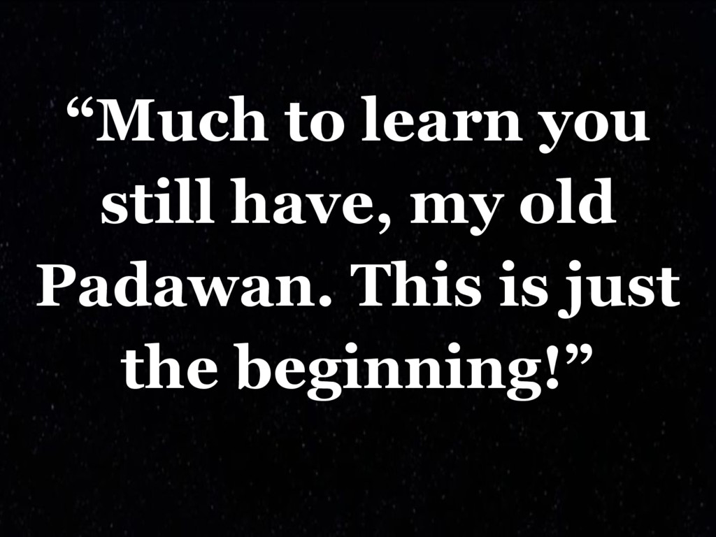 """""""Much to learn you still have, my old Padawan. ..."""