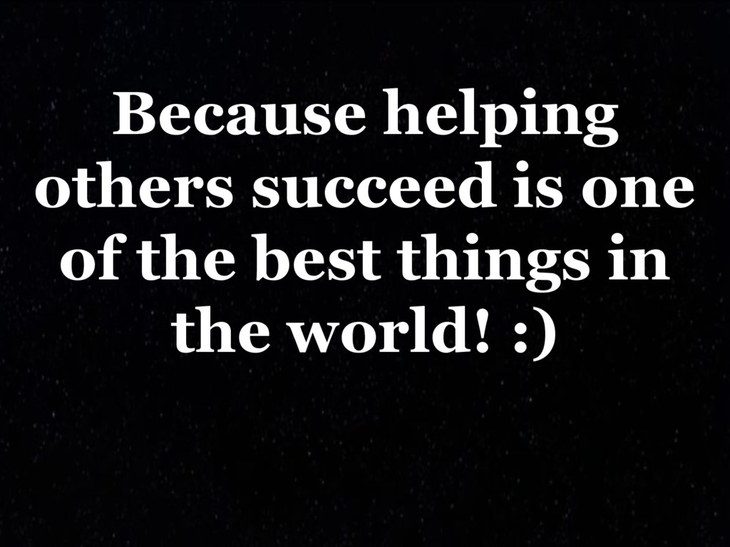 Because helping others succeed is one of the be...