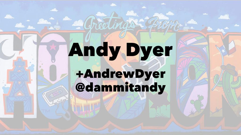 Andy Dyer +AndrewDyer @dammitandy