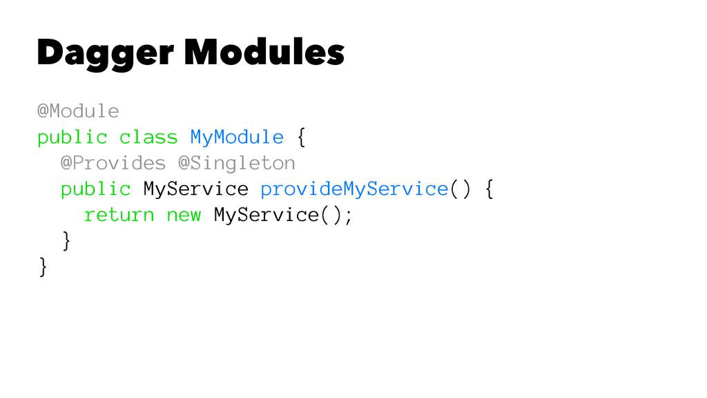 Dagger Modules @Module public class MyModule { ...