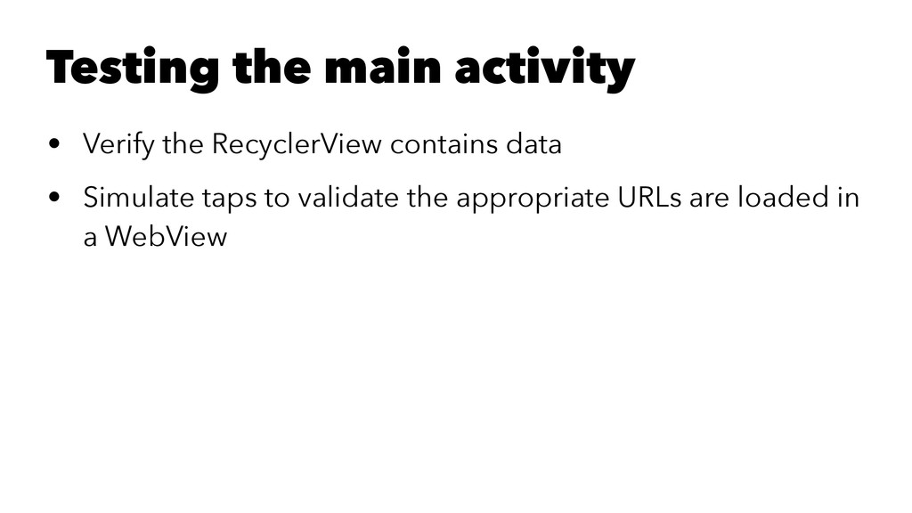 Testing the main activity • Verify the Recycler...