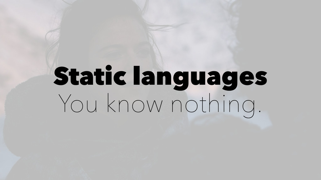 Static languages You know nothing.