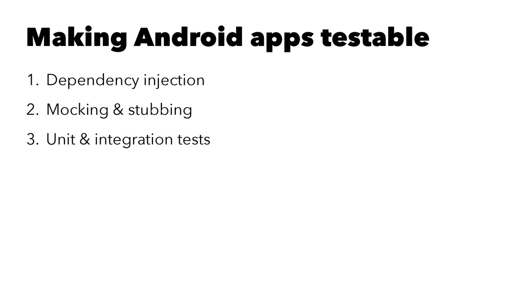 Making Android apps testable 1. Dependency inje...