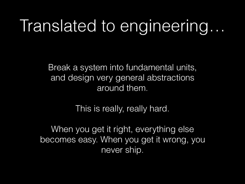 Translated to engineering… Break a system into ...
