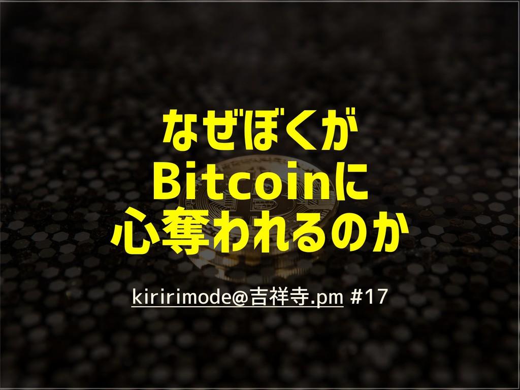 なぜぼくが Bitcoinに 心奪われるのか kiririmode@吉祥寺.pm #17