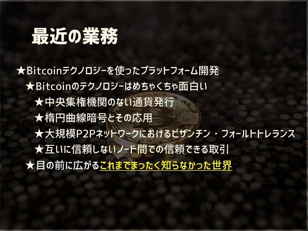 最近の業務 ★Bitcoinテクノロジーを使ったプラットフォーム開発 ★Bitcoinのテクノ...