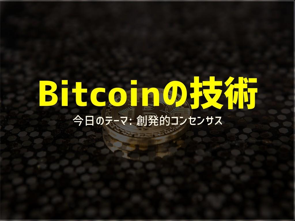 Bitcoinの技術 今日のテーマ: 創発的コンセンサス