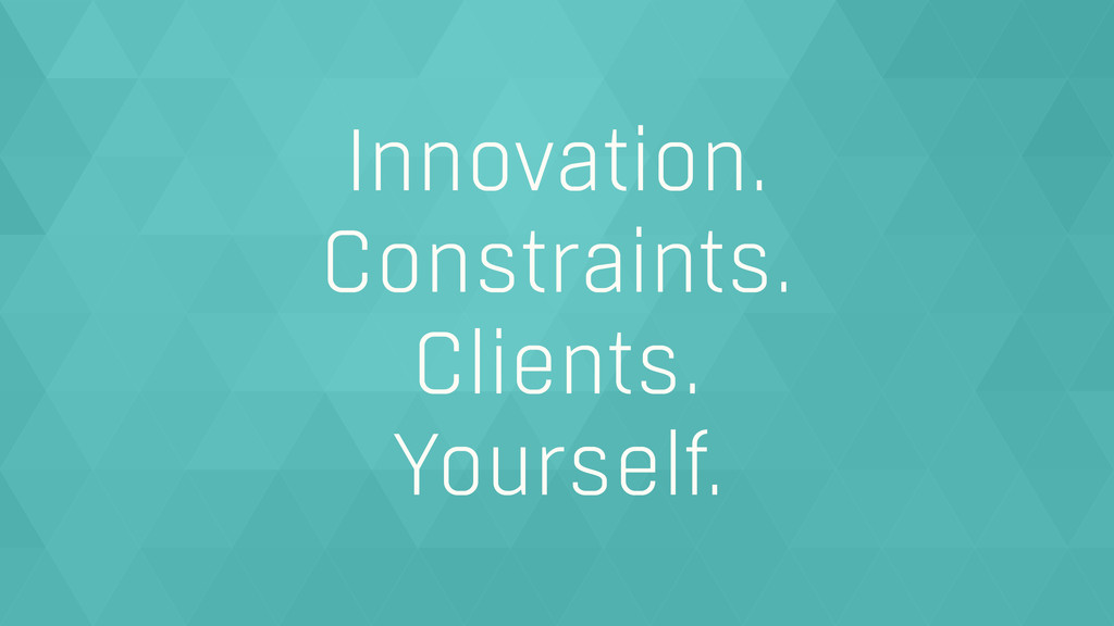 Innovation. Constraints. Clients. Yourself.