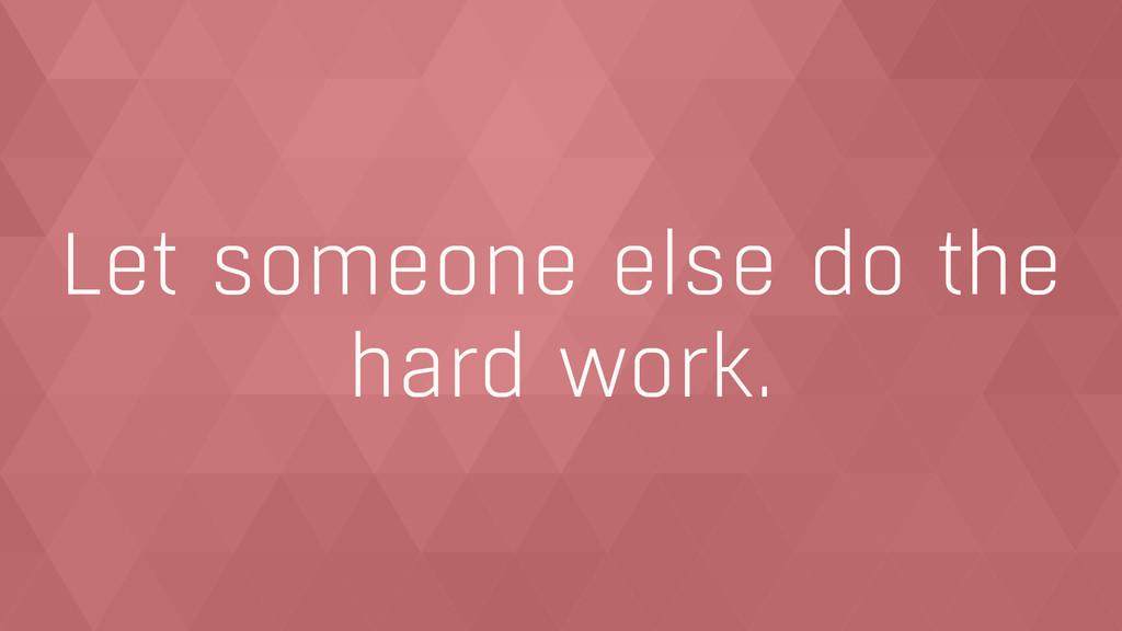 Let someone else do the hard work.