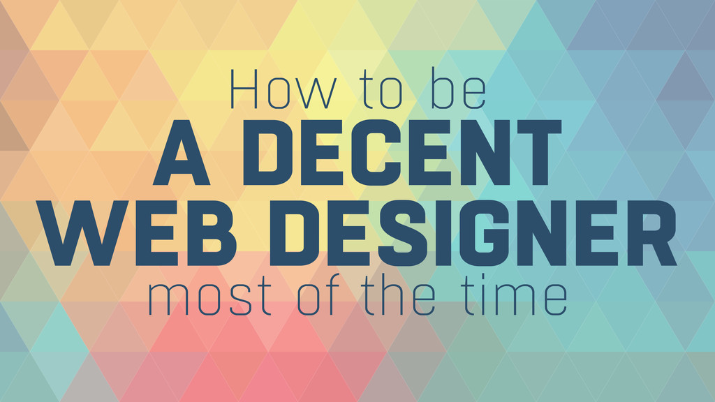 How to be A DECENT WEB DESIGNER most of the ti...
