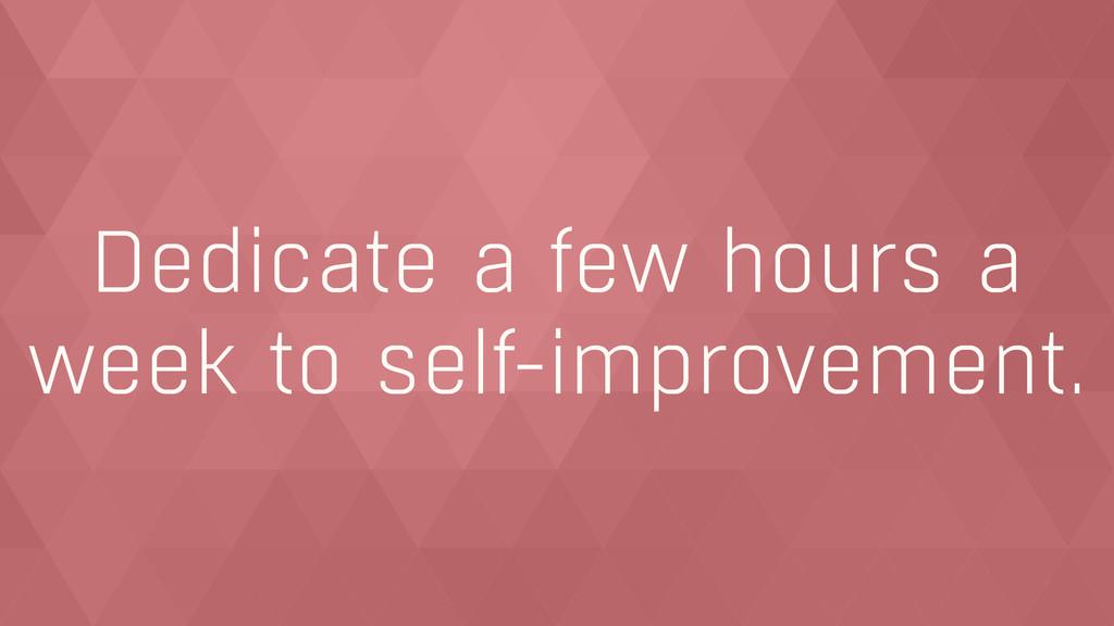 Dedicate a few hours a week to self-improvement.