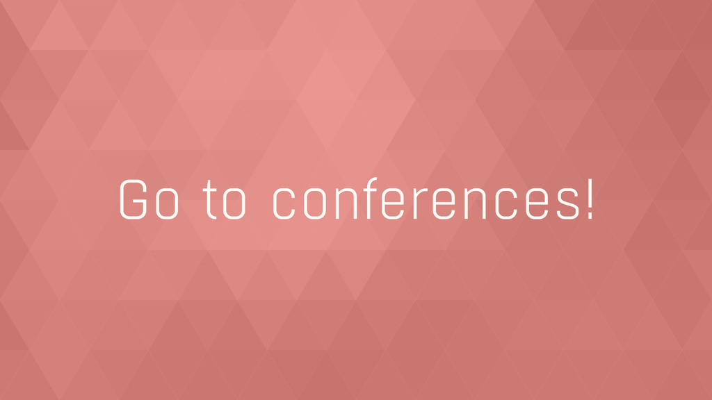 Go to conferences!