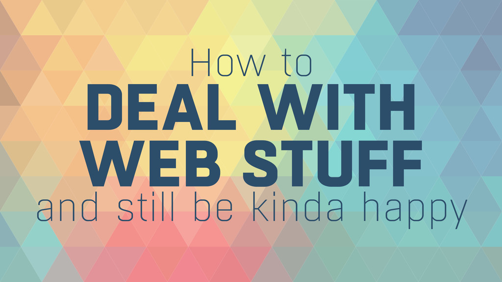 DEAL WITH WEB STUFF How to and still be kinda ...