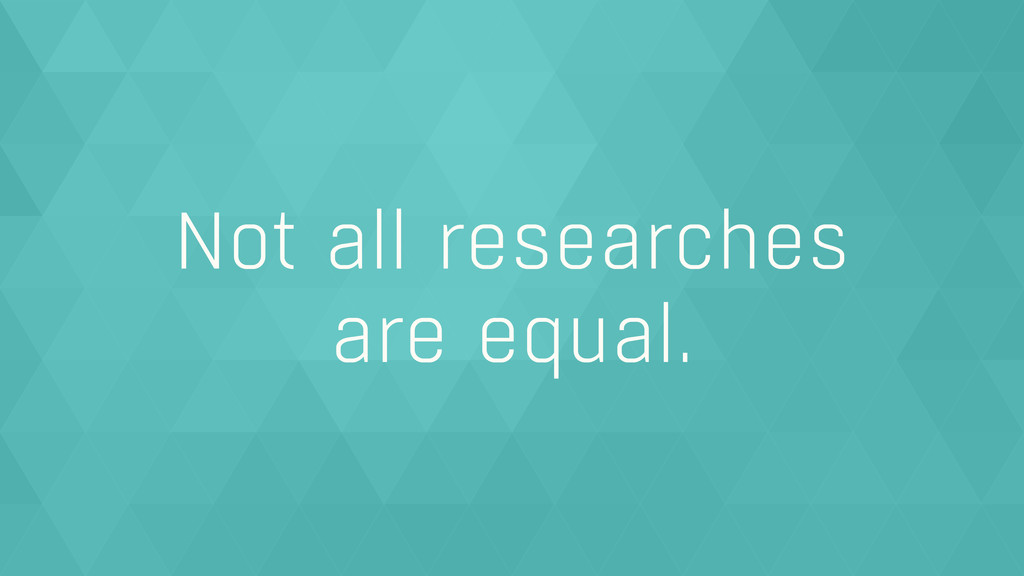 Not all researches  are equal.