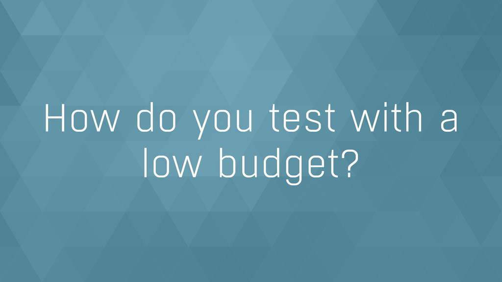 How do you test with a  low budget?