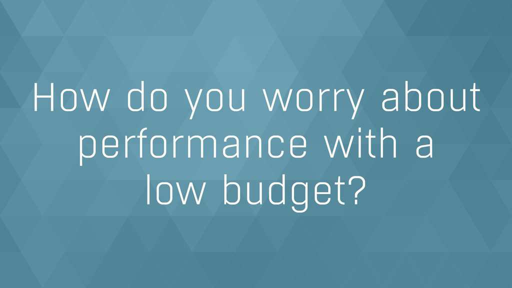 How do you worry about performance with a  low...