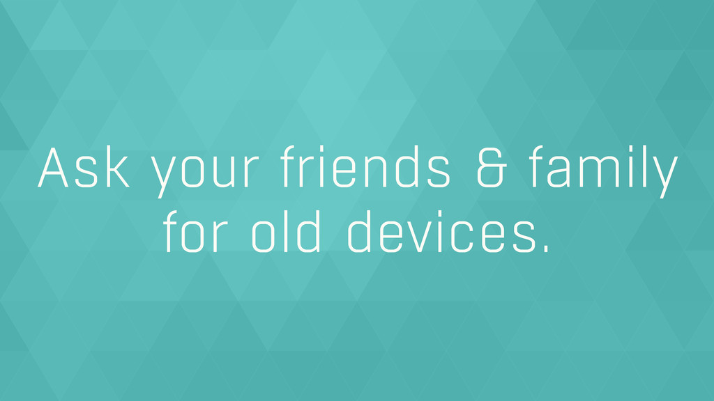 Ask your friends & family for old devices.