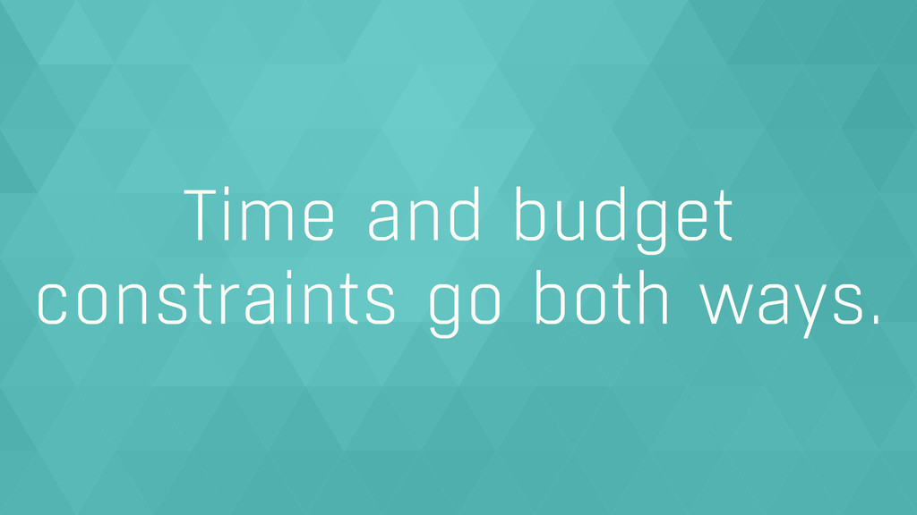 Time and budget constraints go both ways.