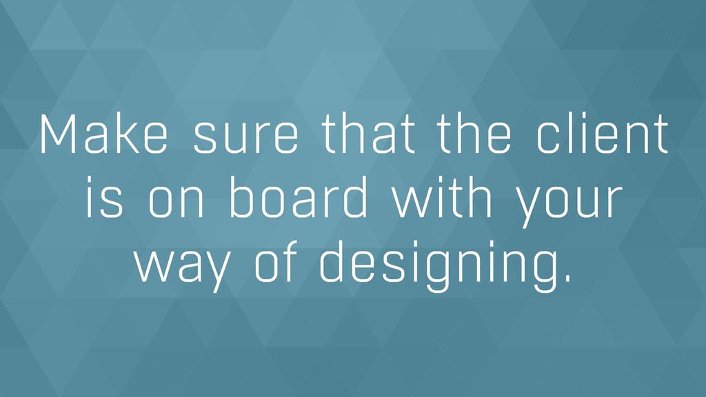 Make sure that the client  is on board with yo...