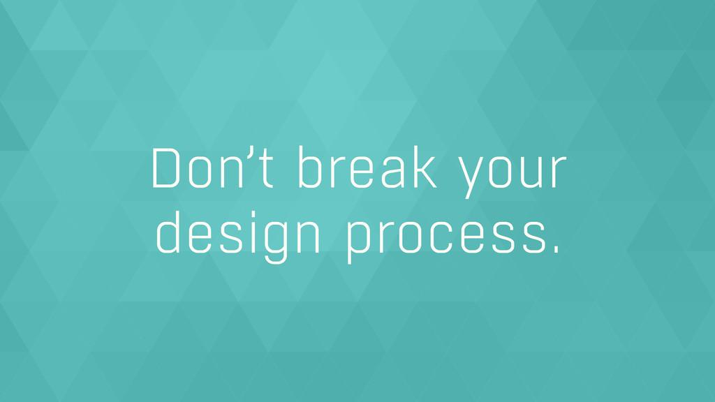 Don't break your  design process.