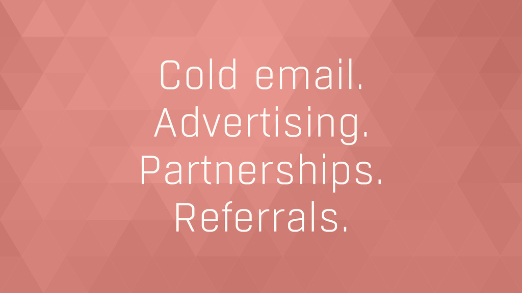 Cold email. Advertising. Partnerships. Referral...