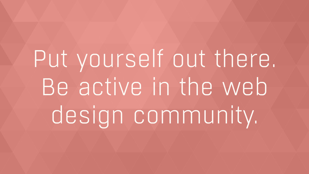 Put yourself out there.  Be active in the web ...