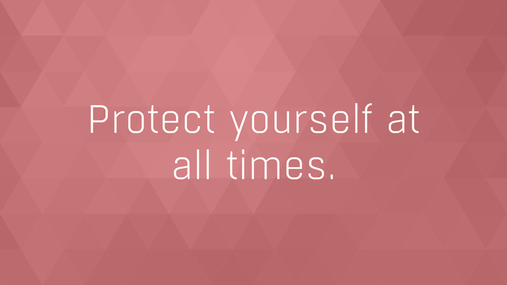 Protect yourself at  all times.