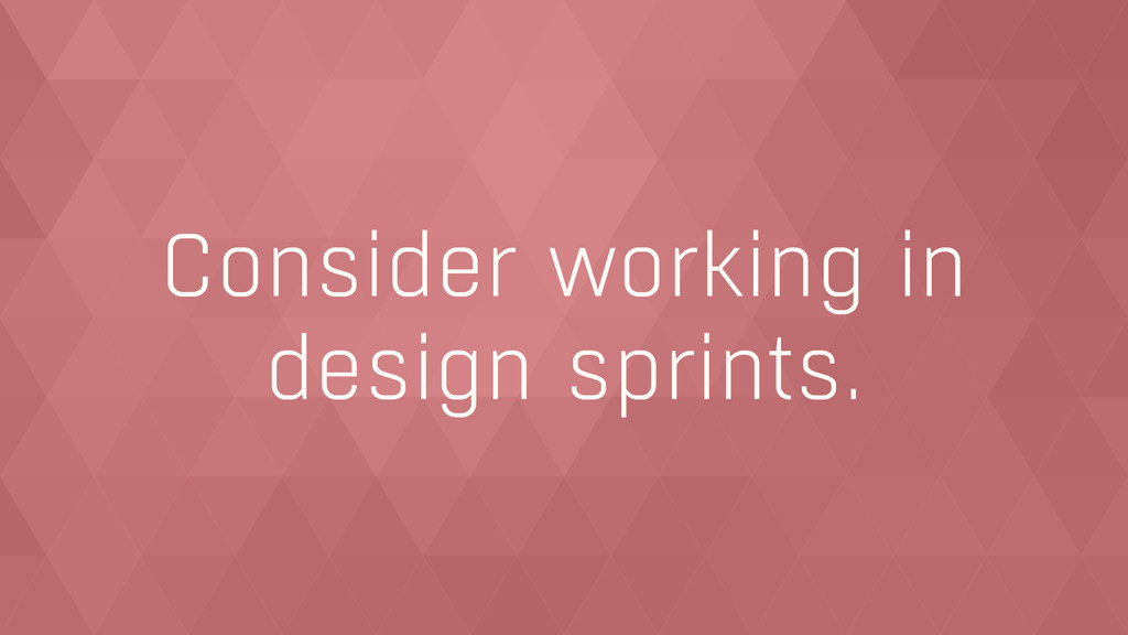 Consider working in  design sprints.